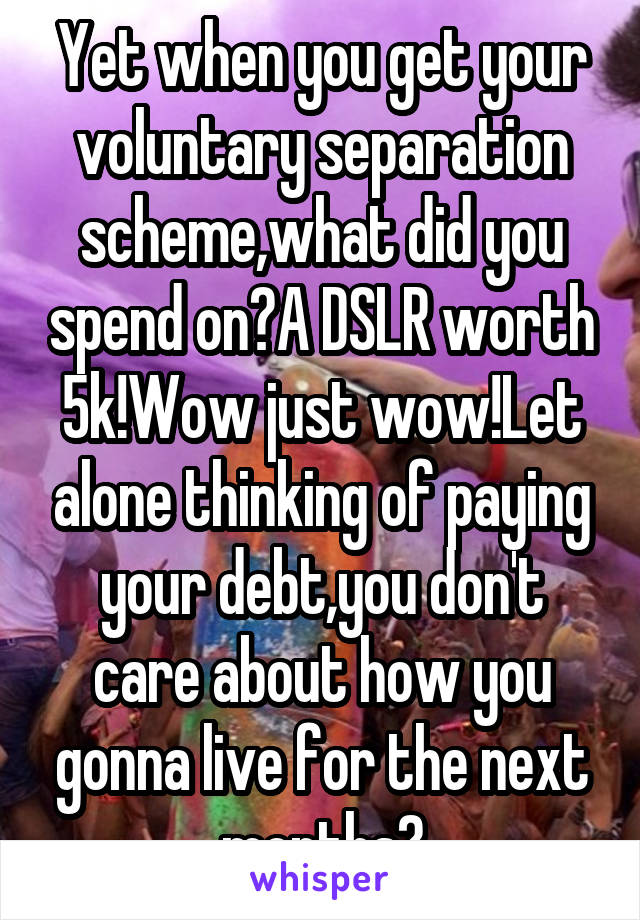 Yet when you get your voluntary separation scheme,what did you spend on?A DSLR worth 5k!Wow just wow!Let alone thinking of paying your debt,you don't care about how you gonna live for the next months?