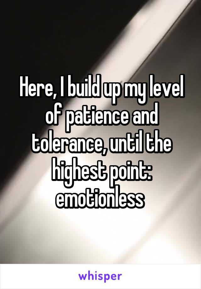 Here, I build up my level of patience and tolerance, until the highest point: emotionless