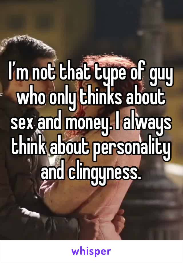 I'm not that type of guy who only thinks about sex and money. I always think about personality and clingyness.