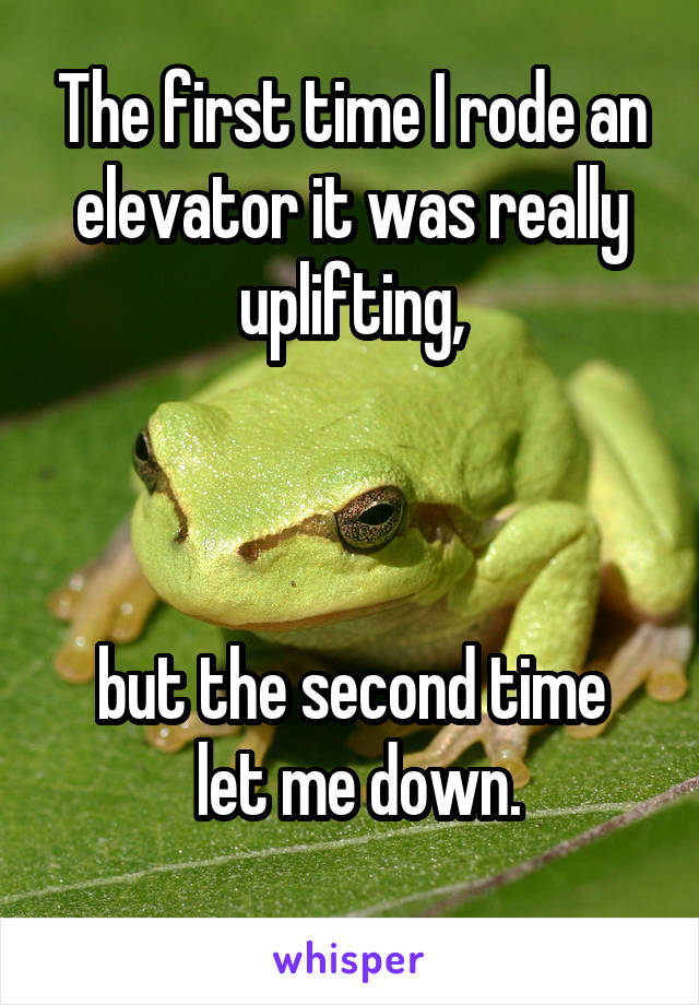 The first time I rode an elevator it was really uplifting,    but the second time  let me down.