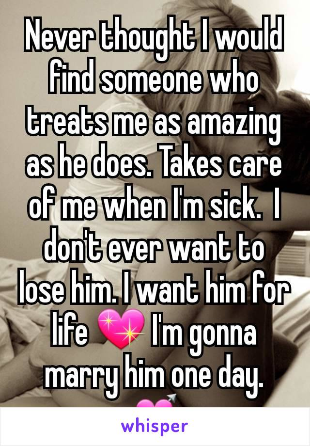 Never thought I would find someone who treats me as amazing as he does. Takes care of me when I'm sick.  I don't ever want to lose him. I want him for life 💖 I'm gonna marry him one day. 💘