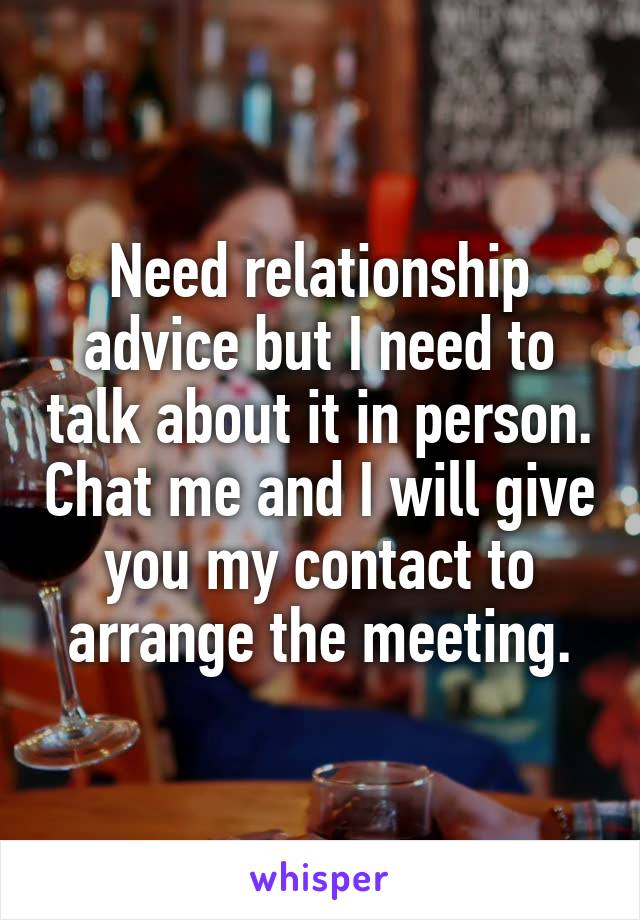 Need relationship advice but I need to talk about it in person. Chat me and I will give you my contact to arrange the meeting.