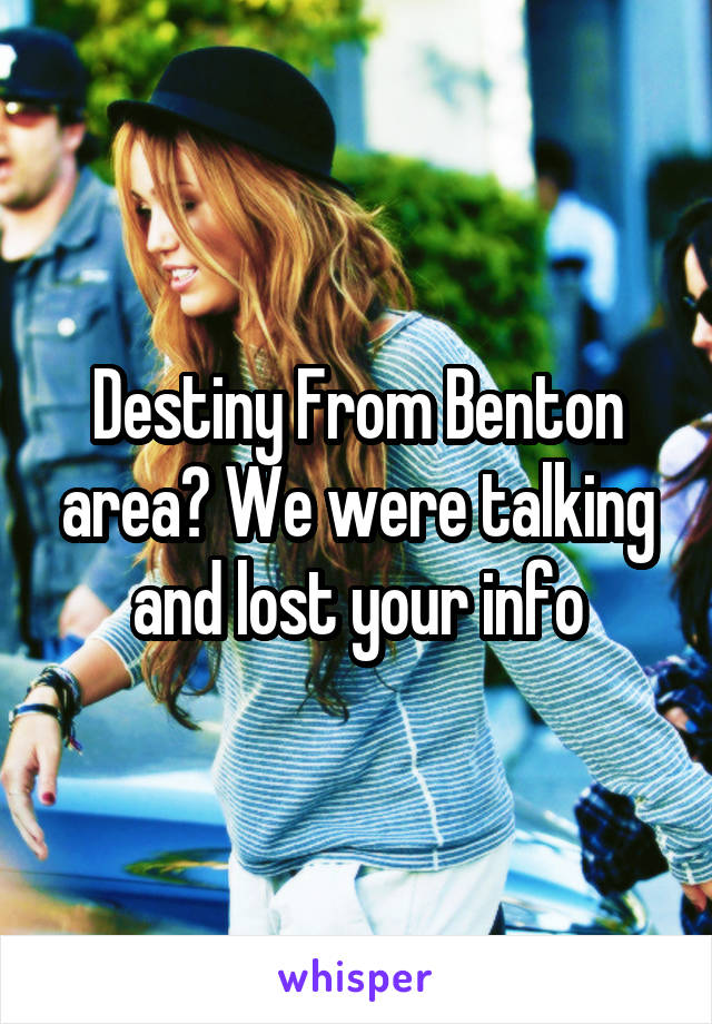 Destiny From Benton area? We were talking and lost your info