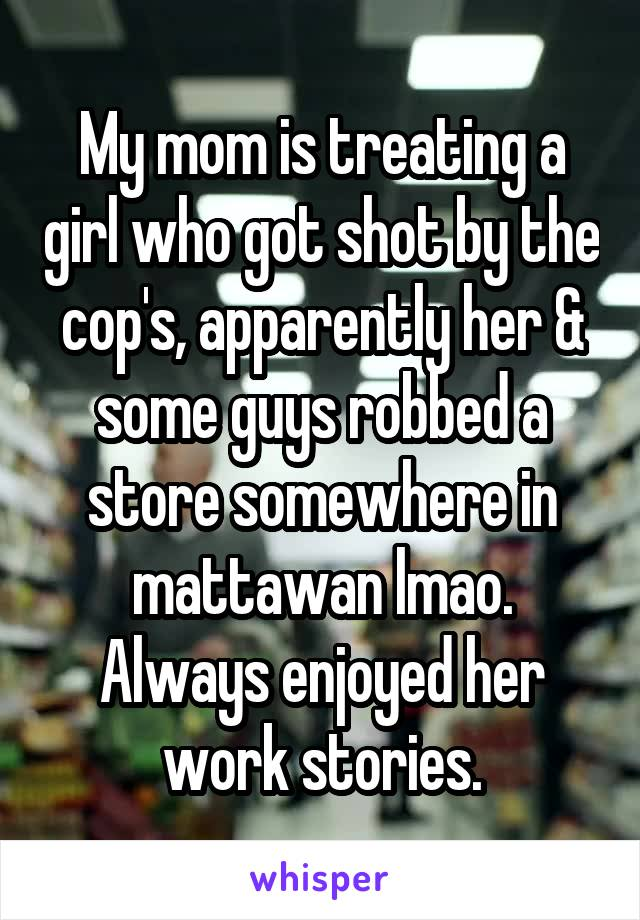 My mom is treating a girl who got shot by the cop's, apparently her & some guys robbed a store somewhere in mattawan lmao. Always enjoyed her work stories.