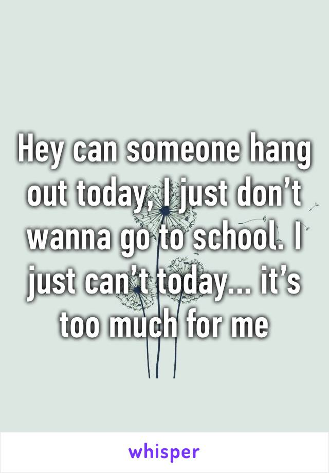 Hey can someone hang out today, I just don't wanna go to school. I just can't today... it's too much for me
