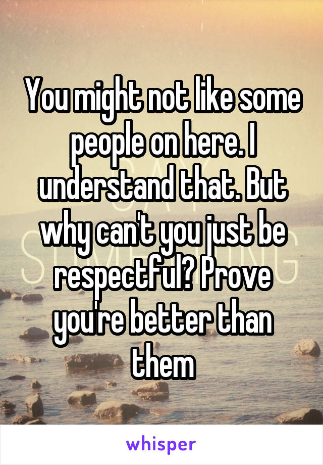 You might not like some people on here. I understand that. But why can't you just be respectful? Prove you're better than them