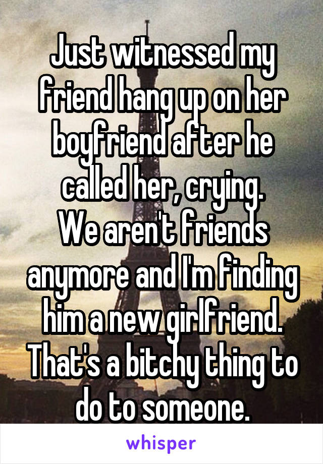 Just witnessed my friend hang up on her boyfriend after he called her, crying. We aren't friends anymore and I'm finding him a new girlfriend. That's a bitchy thing to do to someone.