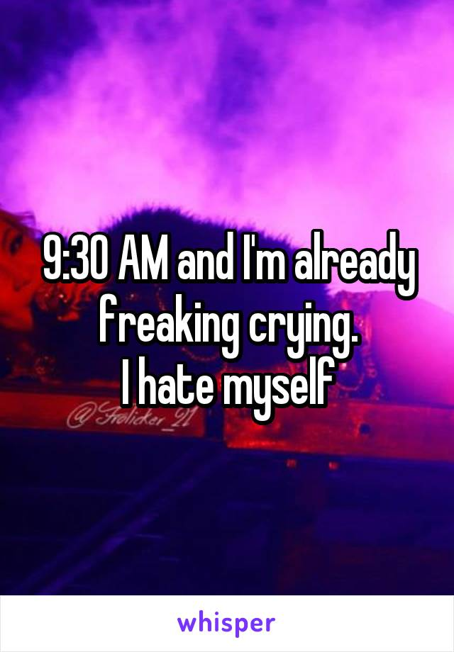 9:30 AM and I'm already freaking crying. I hate myself