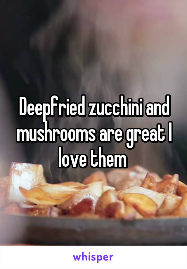 Deepfried zucchini and mushrooms are great I love them