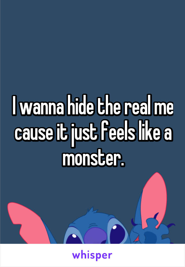 I wanna hide the real me cause it just feels like a monster.