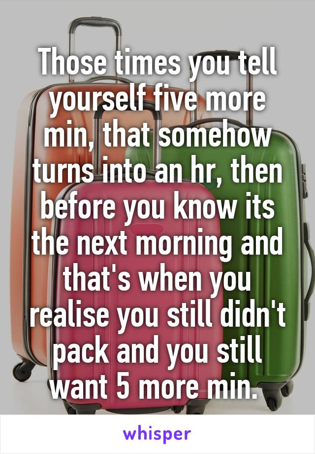 Those times you tell yourself five more min, that somehow turns into an hr, then before you know its the next morning and that's when you realise you still didn't pack and you still want 5 more min.