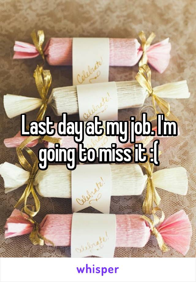 Last day at my job. I'm going to miss it :(