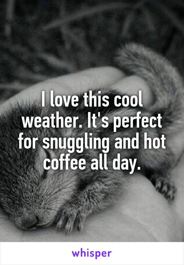 I love this cool weather. It's perfect for snuggling and hot coffee all day.