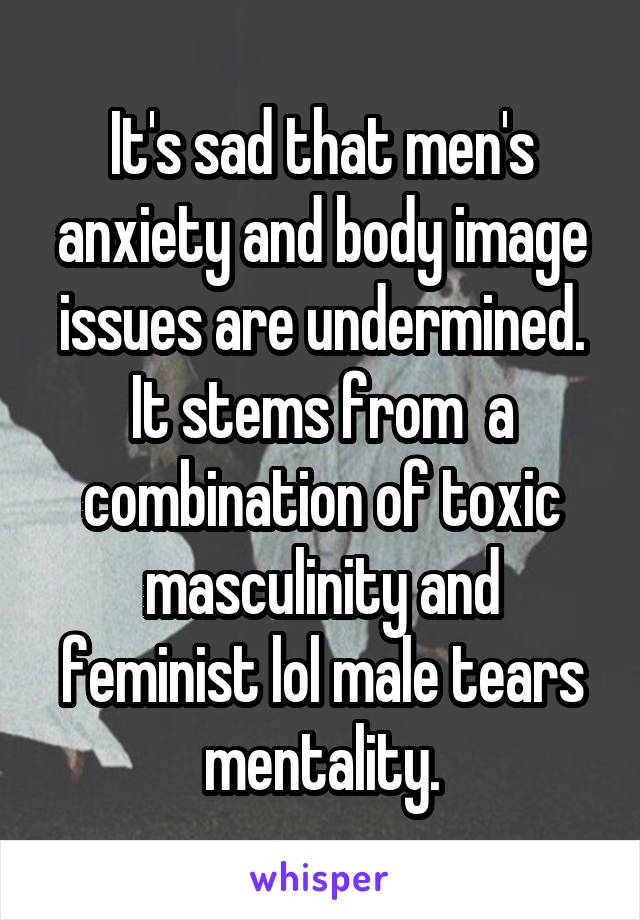 It's sad that men's anxiety and body image issues are undermined. It stems from  a combination of toxic masculinity and feminist lol male tears mentality.
