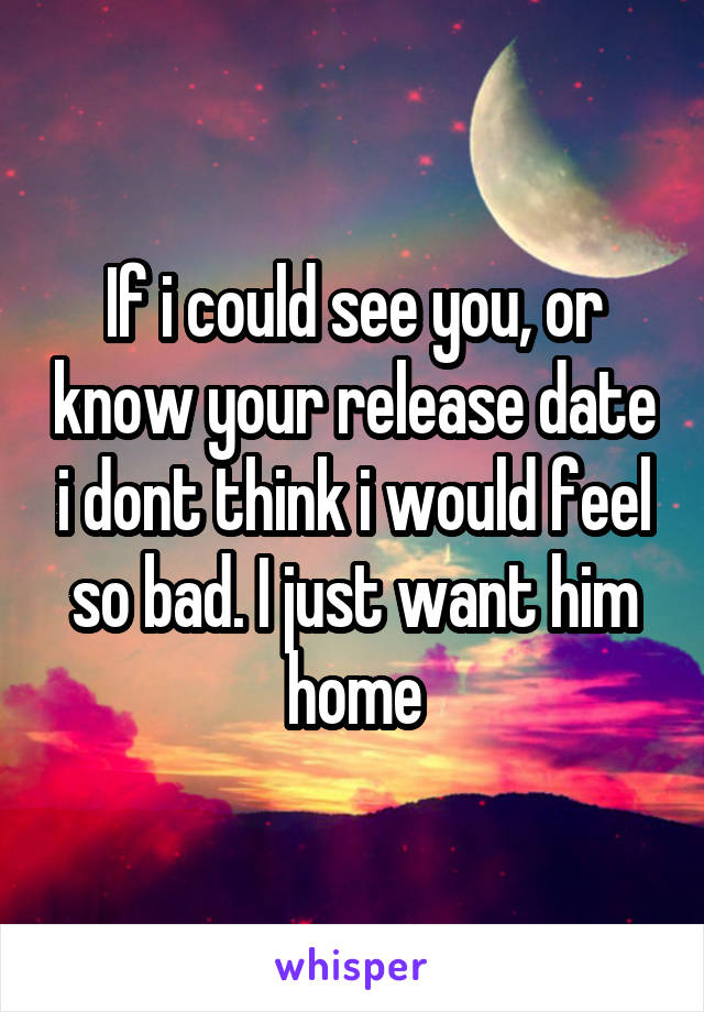 If i could see you, or know your release date i dont think i would feel so bad. I just want him home