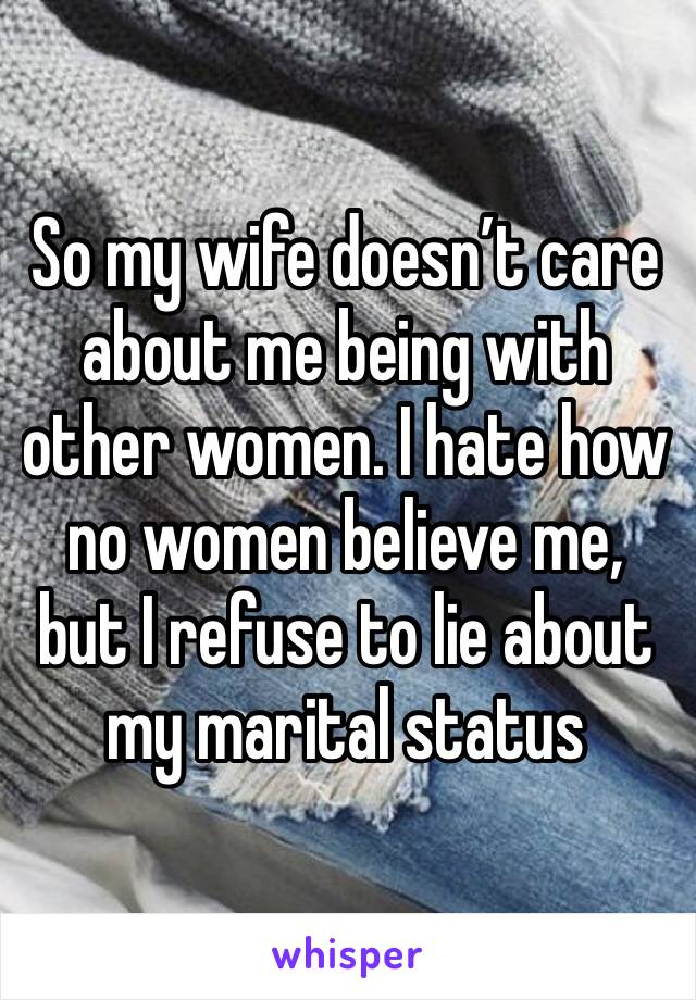 So my wife doesn't care about me being with other women. I hate how no women believe me, but I refuse to lie about my marital status