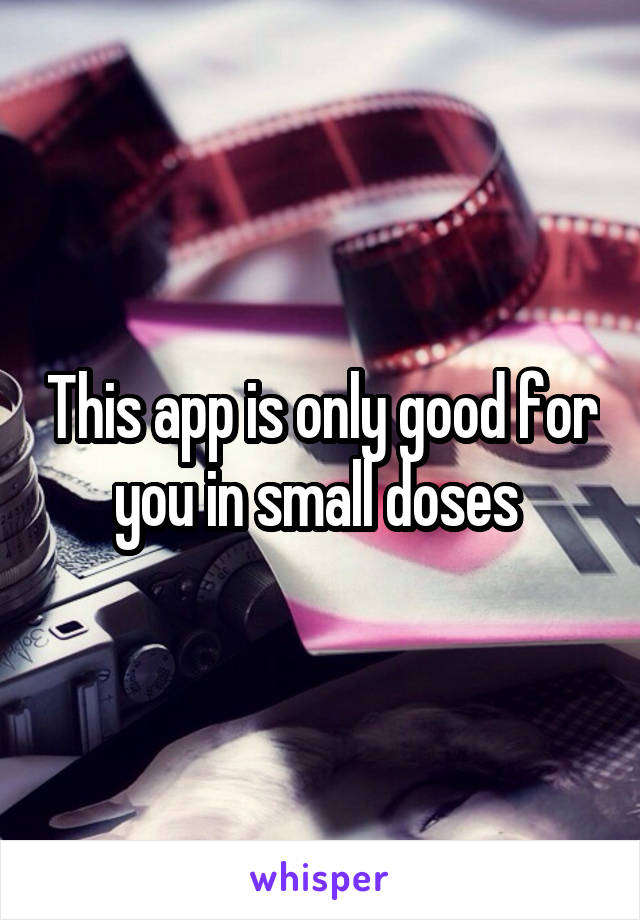 This app is only good for you in small doses