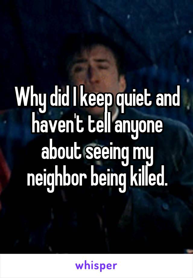 Why did I keep quiet and haven't tell anyone about seeing my neighbor being killed.