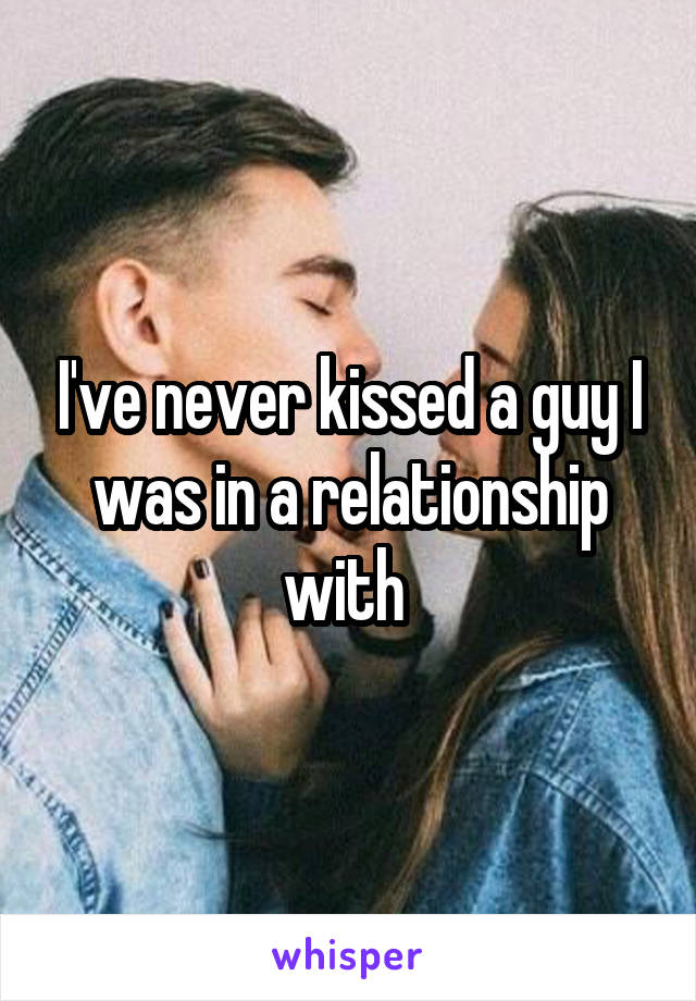 I've never kissed a guy I was in a relationship with