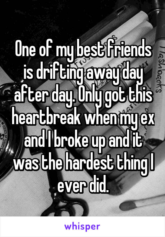One of my best friends is drifting away day after day. Only got this heartbreak when my ex and I broke up and it was the hardest thing I ever did.