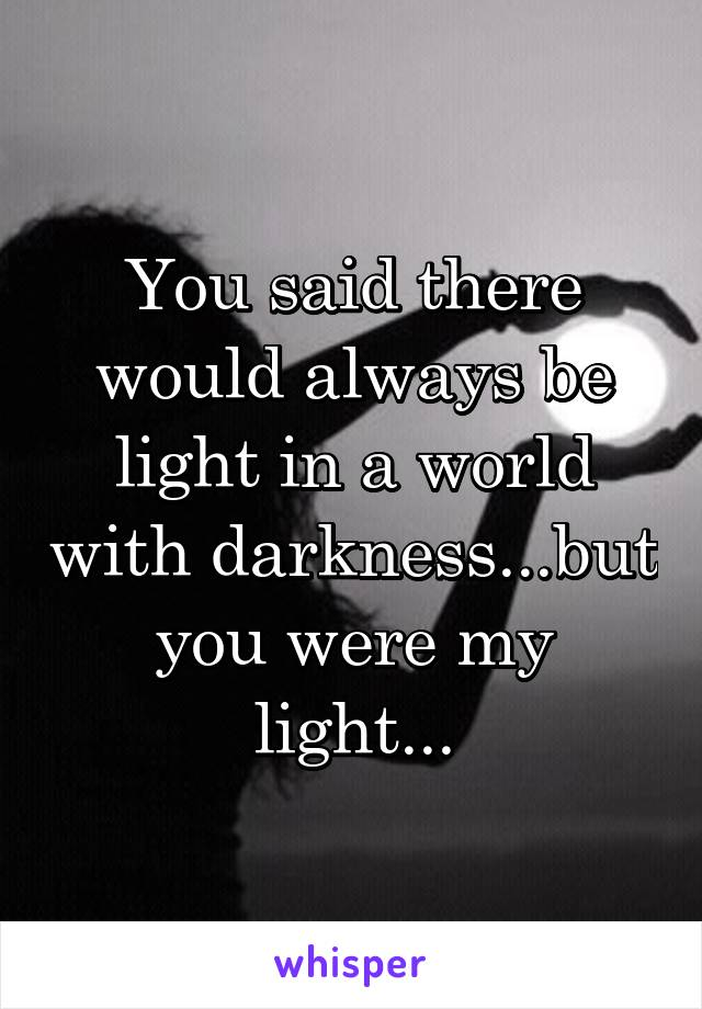 You said there would always be light in a world with darkness...but you were my light...