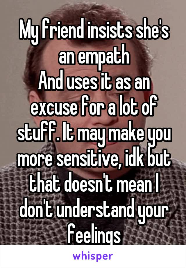 My friend insists she's an empath And uses it as an excuse for a lot of stuff. It may make you more sensitive, idk but that doesn't mean I don't understand your feelings
