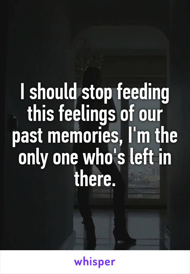 I should stop feeding this feelings of our past memories, I'm the only one who's left in there.