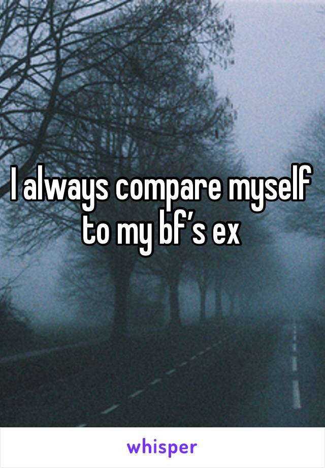 I always compare myself to my bf's ex