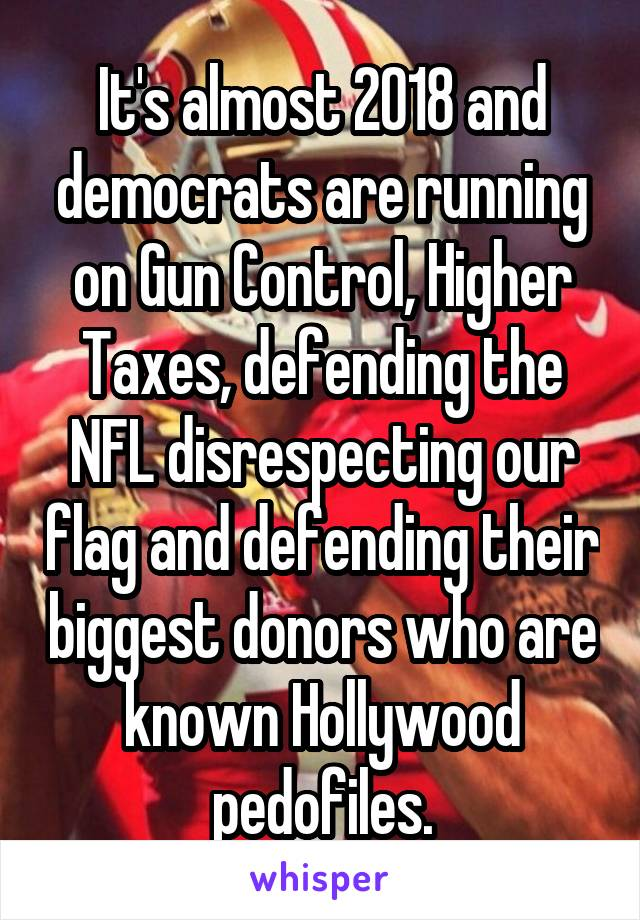It's almost 2018 and democrats are running on Gun Control, Higher Taxes, defending the NFL disrespecting our flag and defending their biggest donors who are known Hollywood pedofiles.