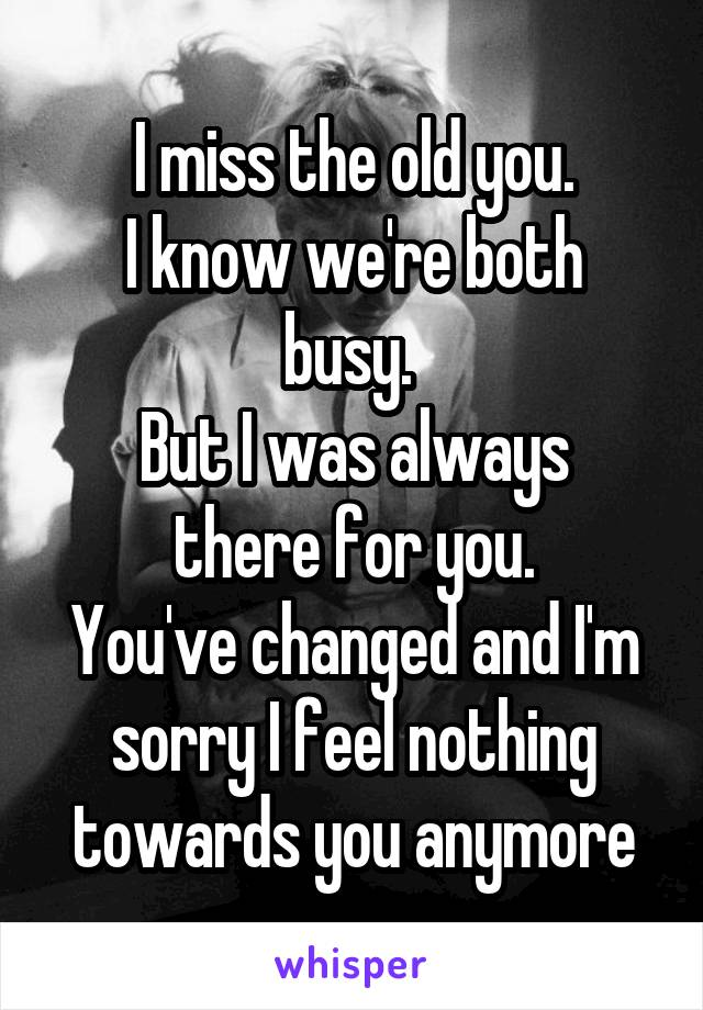 I miss the old you. I know we're both busy.  But I was always there for you. You've changed and I'm sorry I feel nothing towards you anymore