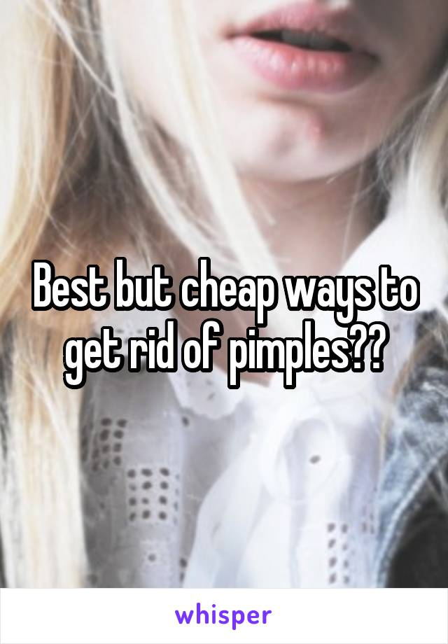 Best but cheap ways to get rid of pimples??