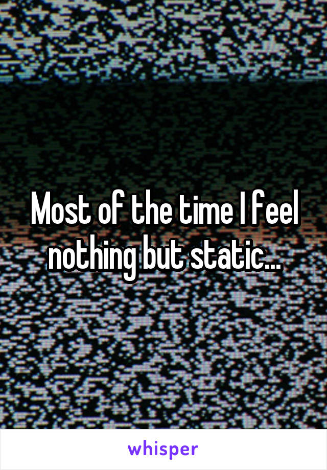 Most of the time I feel nothing but static...