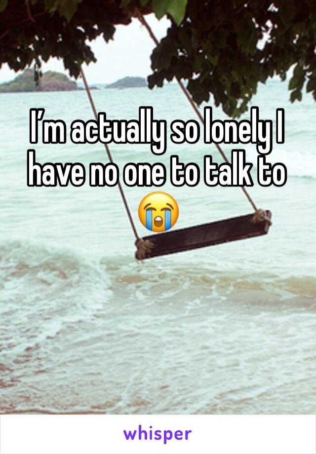 I'm actually so lonely I have no one to talk to 😭