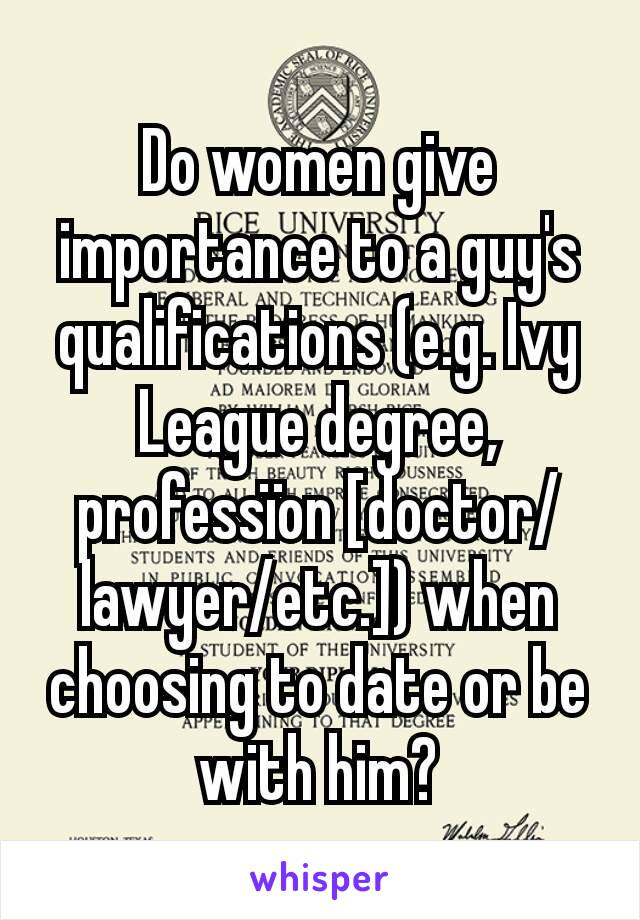 Do women give importance to a guy's qualifications (e.g. Ivy League degree, professïon [doctor/lawyer/etc.]) when choosing to date or be with him?