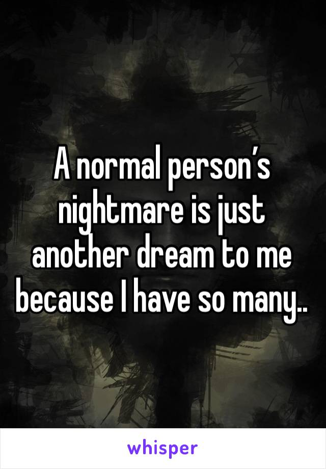 A normal person's nightmare is just another dream to me because I have so many..