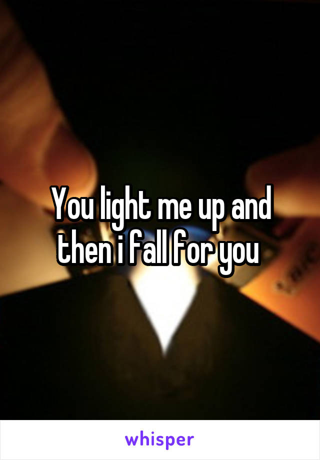 You light me up and then i fall for you