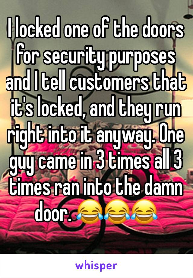 I locked one of the doors for security purposes and I tell customers that it's locked, and they run right into it anyway. One guy came in 3 times all 3 times ran into the damn door. 😂😂😂