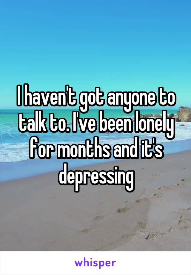 I haven't got anyone to talk to. I've been lonely for months and it's depressing