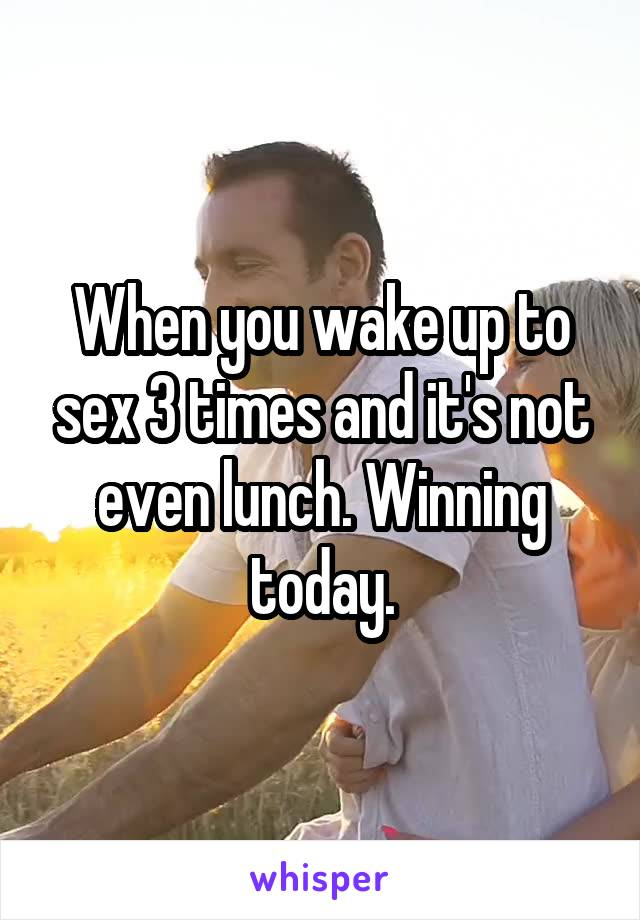 When you wake up to sex 3 times and it's not even lunch. Winning today.
