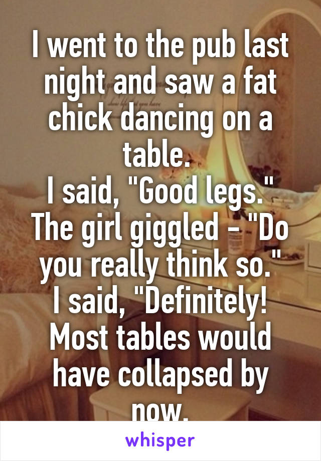"""I went to the pub last night and saw a fat chick dancing on a table.  I said, """"Good legs."""" The girl giggled - """"Do you really think so."""" I said, """"Definitely! Most tables would have collapsed by now."""
