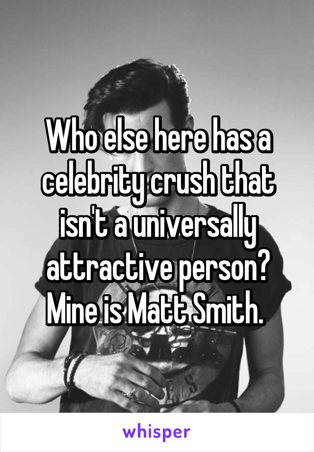 Who else here has a celebrity crush that isn't a universally attractive person? Mine is Matt Smith.