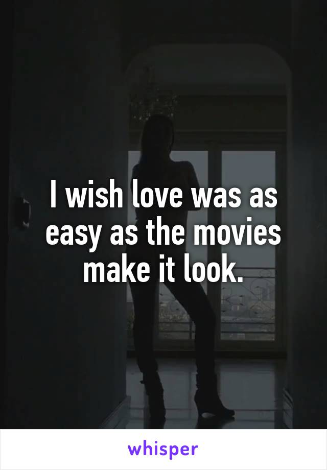 I wish love was as easy as the movies make it look.