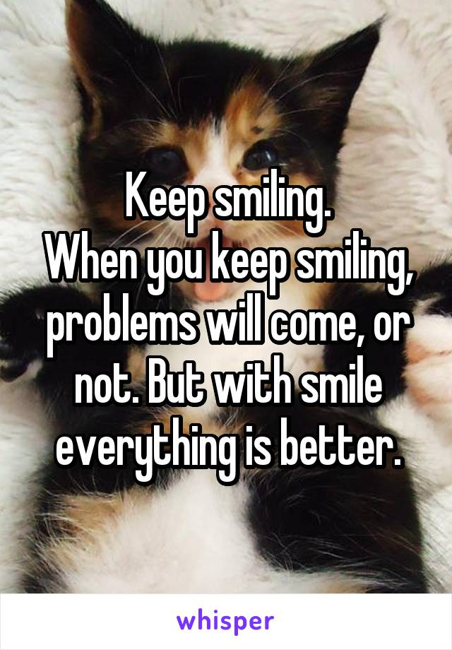 Keep smiling. When you keep smiling, problems will come, or not. But with smile everything is better.