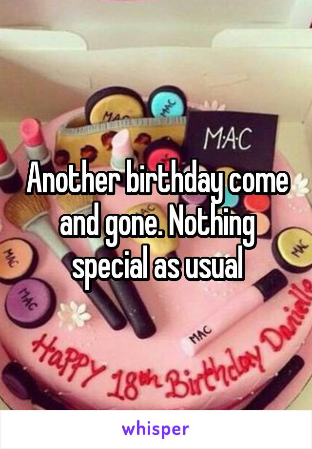 Another birthday come and gone. Nothing special as usual