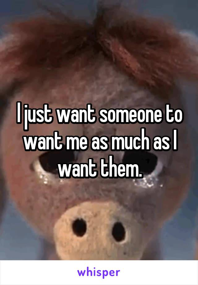I just want someone to want me as much as I want them.
