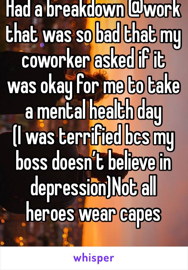 Had a breakdown @work that was so bad that my coworker asked if it was okay for me to take a mental health day (I was terrified bcs my boss doesn't believe in depression)Not all heroes wear capes