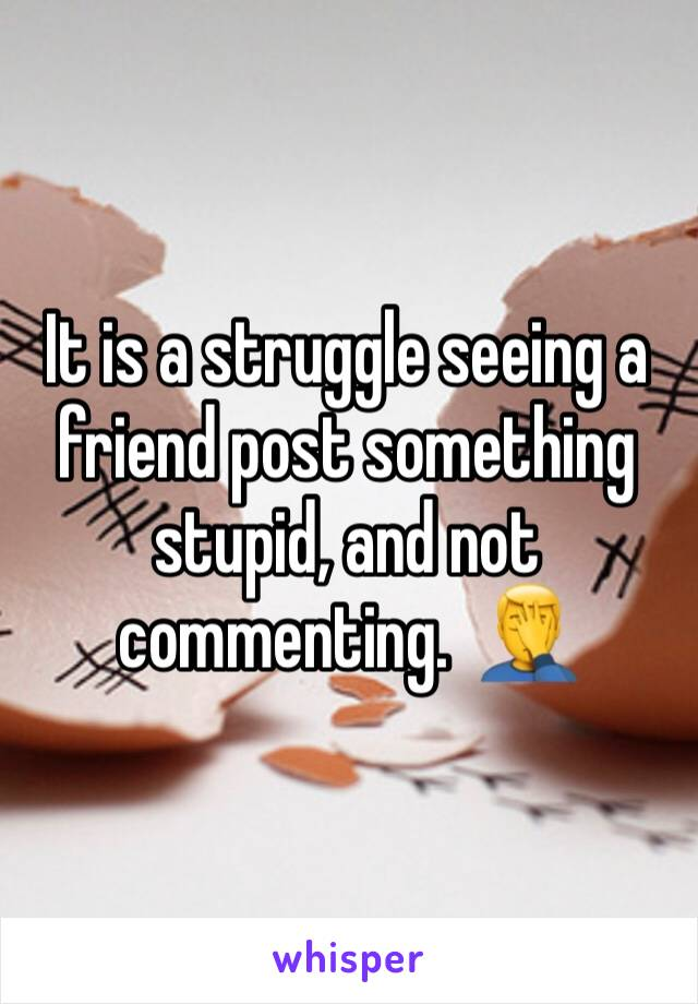 It is a struggle seeing a friend post something stupid, and not commenting.  🤦‍♂️