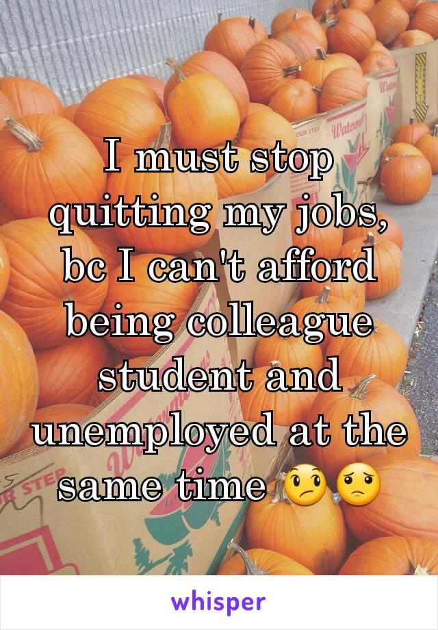 I must stop quitting my jobs, bc I can't afford being colleague student and unemployed at the same time 😞😟