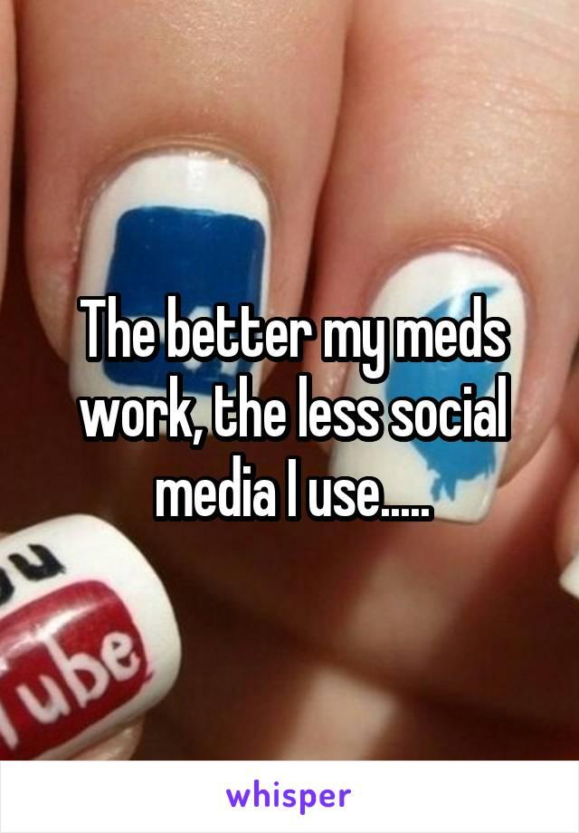 The better my meds work, the less social media I use.....