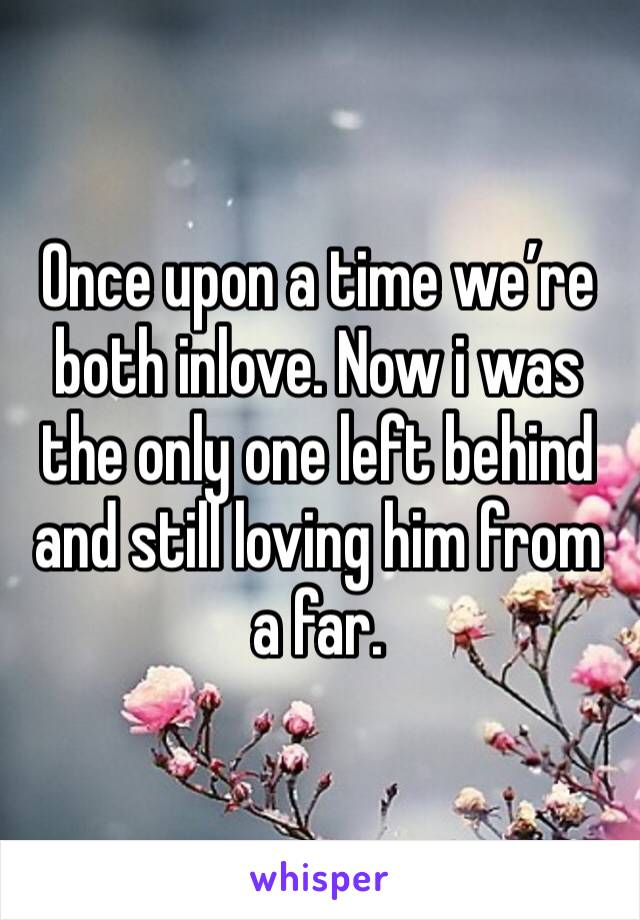 Once upon a time we're both inlove. Now i was the only one left behind and still loving him from a far.